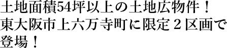 土地面積54坪以上の土地広物件!東大阪市上六万寺町に限定2区画で登場!