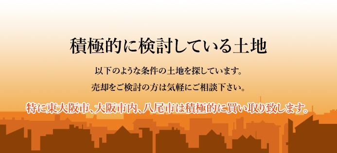 積極的に検討している土地 以下のような条件の土地を探しています。売却をご検討の方は気軽にご相談下さい。特に東大阪市、大阪市内、八尾市は積極的に買い取り致します。