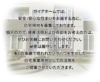 ガイアホームでは、安全・安心な住まいをお届する為に、自宅用地を募集しております。個人の方で、資産活用および売却をお考えの方は、ぜひお気軽にお問い合わせください。秘密は厳守いたします。多くの事績で培われたノウハウを生かした自宅事業用地としての活用をご提案させていただきます。